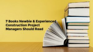 7 Books Newbie & Experienced Construction Project Managers Should Read